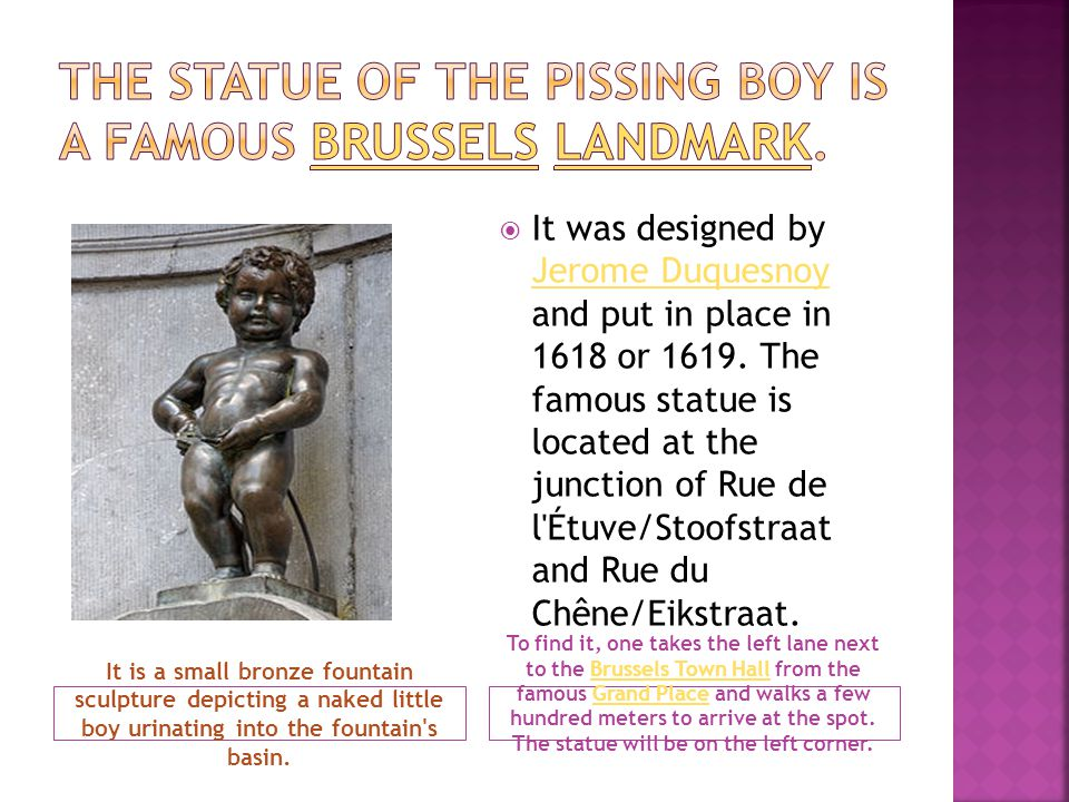 It is a small bronze fountain sculpture depicting a naked little boy urinating into the fountain's basin. To find it, one takes the left lane next to
