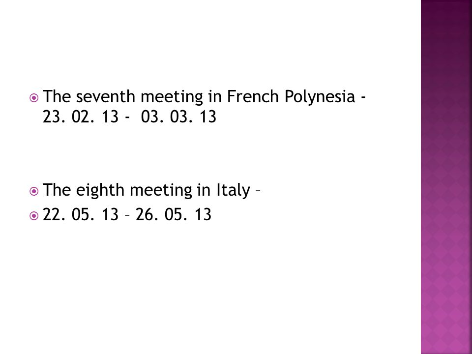 The seventh meeting in French Polynesia - 23. 02. 13 - 03. 03. 13 The eighth meeting in Italy – 22. 05. 13 – 26. 05. 13