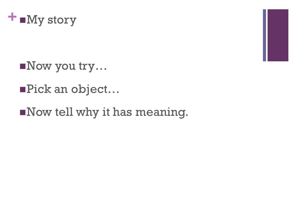 + My story Now you try… Pick an object… Now tell why it has meaning.