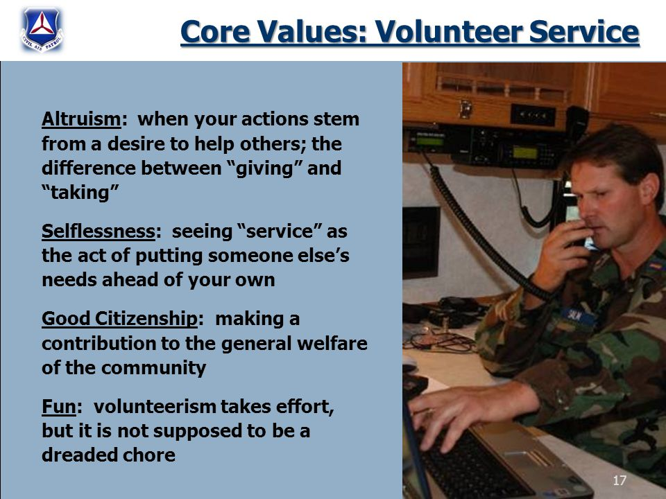 Core Values: Volunteer Service Altruism: when your actions stem from a desire to help others; the difference between giving and taking Selflessness: s