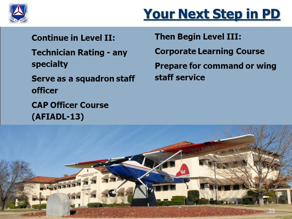 Your Next Step in PD Continue in Level II: Technician Rating - any specialty Serve as a squadron staff officer CAP Officer Course (AFIADL-13) Then Begin Level III: Corporate Learning Course Prepare for command or wing staff service 33