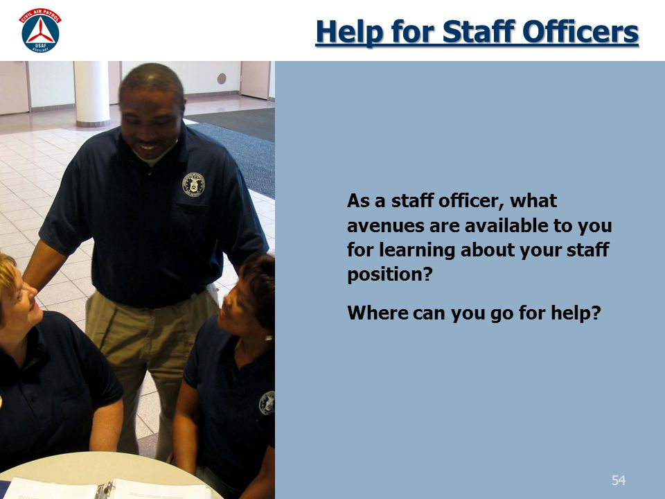 Help for Staff Officers As a staff officer, what avenues are available to you for learning about your staff position? Where can you go for help? 54