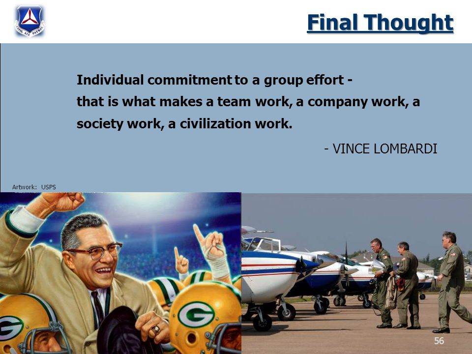 Final Thought Individual commitment to a group effort - that is what makes a team work, a company work, a society work, a civilization work. - VINCE L