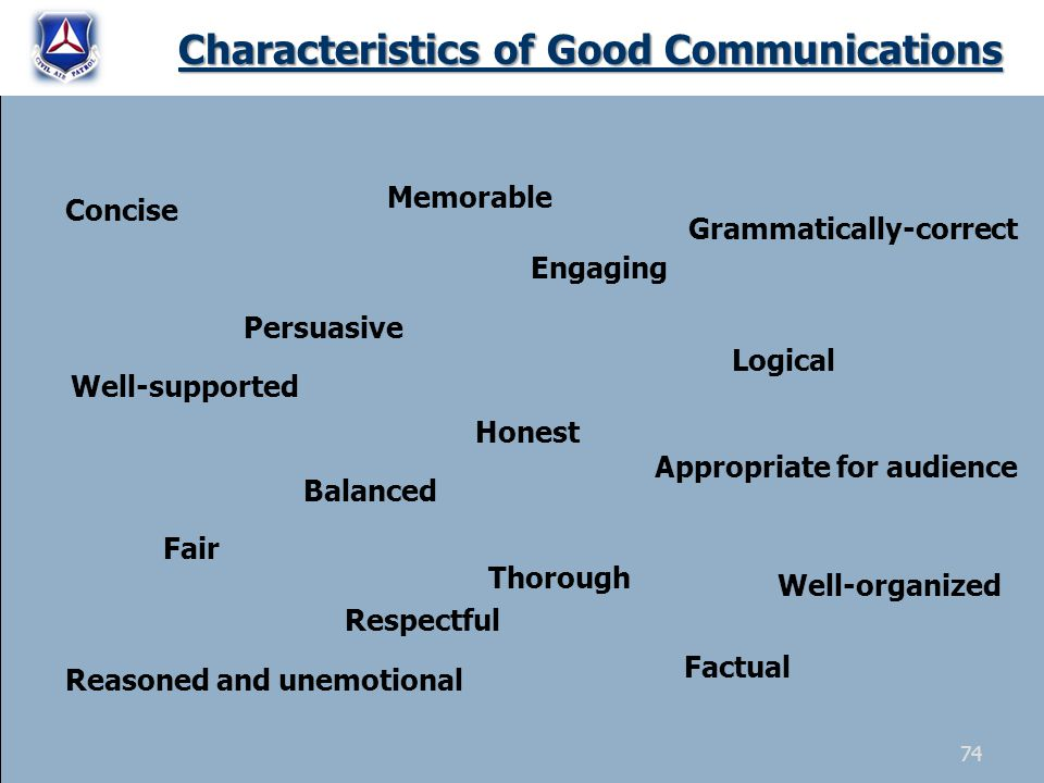 Characteristics of Good Communications Concise Logical Well-organized Factual Well-supported Grammatically-correct Appropriate for audience Reasoned and unemotional Persuasive Balanced Fair Memorable Engaging Honest Thorough Respectful 74