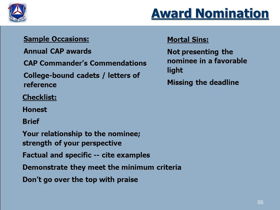 Award Nomination Sample Occasions: Annual CAP awards CAP Commanders Commendations College-bound cadets / letters of reference Checklist: Honest Brief Your relationship to the nominee; strength of your perspective Factual and specific -- cite examples Demonstrate they meet the minimum criteria Dont go over the top with praise Mortal Sins: Not presenting the nominee in a favorable light Missing the deadline 86