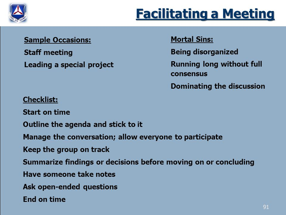 Facilitating a Meeting Sample Occasions: Staff meeting Leading a special project Checklist: Start on time Outline the agenda and stick to it Manage th