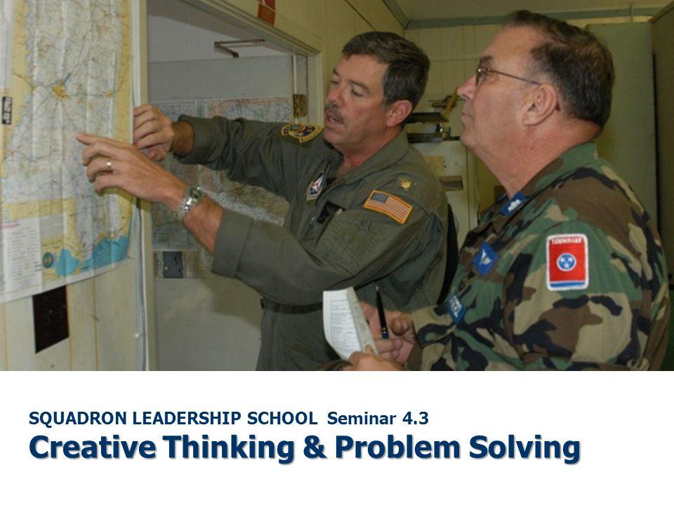 Creative Thinking & Problem Solving SQUADRON LEADERSHIP SCHOOL Seminar 4.3 Creative Thinking & Problem Solving