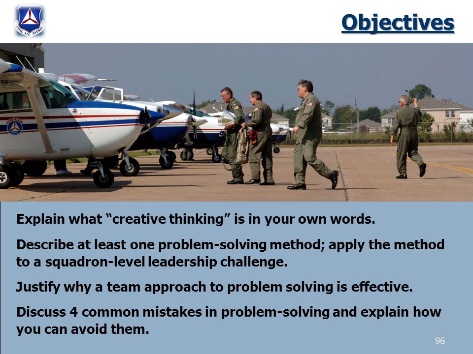 Objectives Explain what creative thinking is in your own words. Describe at least one problem-solving method; apply the method to a squadron-level lea