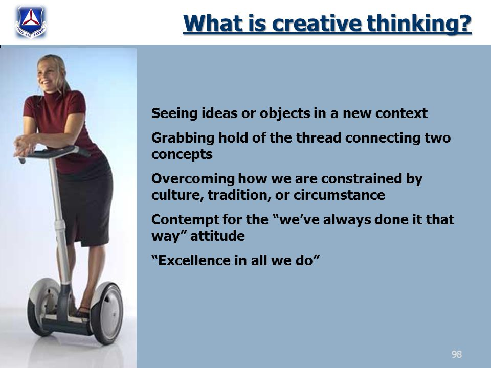 What is creative thinking? Seeing ideas or objects in a new context Grabbing hold of the thread connecting two concepts Overcoming how we are constrai