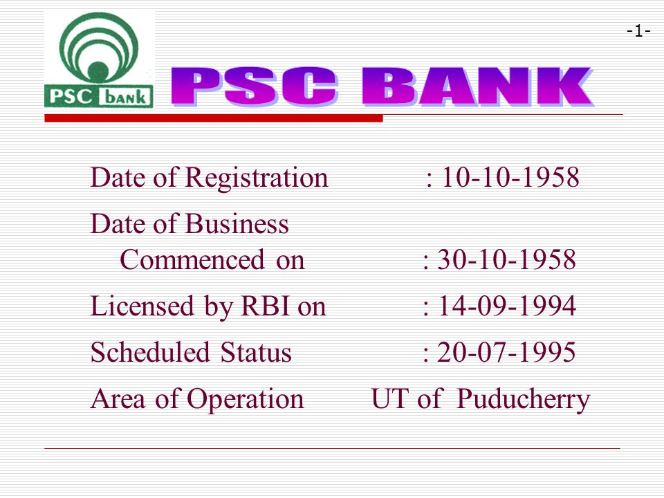Date of Registration : 10-10-1958 Date of Business Commenced on : 30-10-1958 Licensed by RBI on : 14-09-1994 Scheduled Status : 20-07-1995 Area of Ope