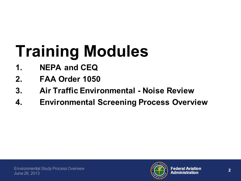 2 Federal Aviation Administration Environmental Study Process Overview June 26, 2013 Training Modules 1.NEPA and CEQ 2.FAA Order 1050 3.Air Traffic En