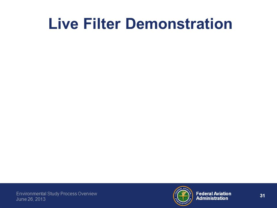 31 Federal Aviation Administration Environmental Study Process Overview June 26, 2013 Live Filter Demonstration