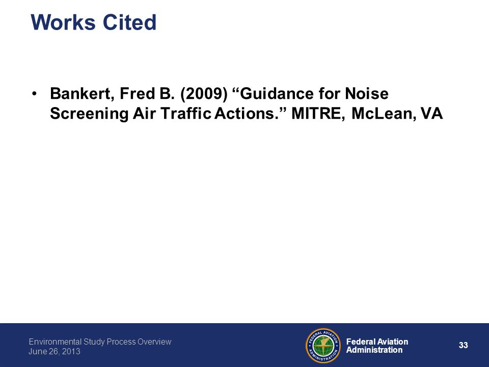 33 Federal Aviation Administration Environmental Study Process Overview June 26, 2013 Bankert, Fred B. (2009) Guidance for Noise Screening Air Traffic
