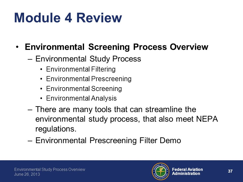 37 Federal Aviation Administration Environmental Study Process Overview June 26, 2013 Module 4 Review Environmental Screening Process Overview –Enviro
