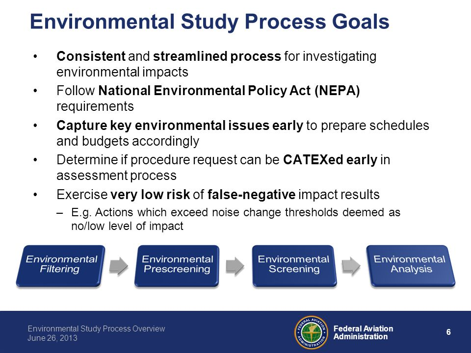6 Federal Aviation Administration Environmental Study Process Overview June 26, 2013 Consistent and streamlined process for investigating environmenta