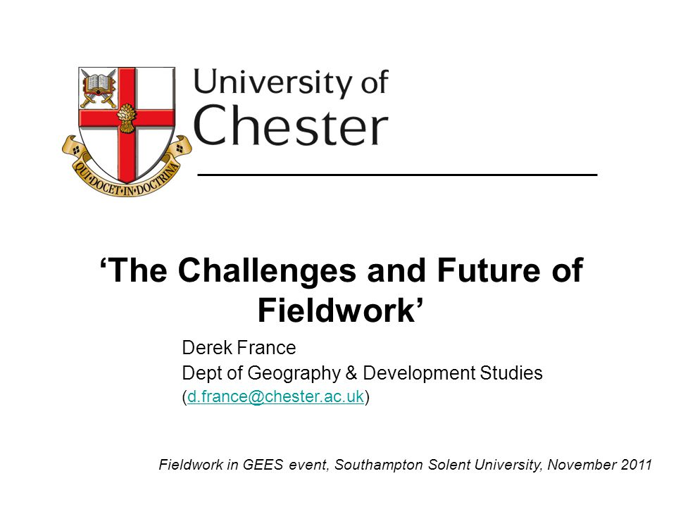 The Challenges and Future of Fieldwork Derek France Dept of Geography & Development Studies (d.france@chester.ac.uk)d.france@chester.ac.uk Fieldwork in GEES event, Southampton Solent University, November 2011