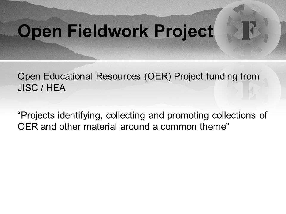 Open Fieldwork Project Open Educational Resources (OER) Project funding from JISC / HEA Projects identifying, collecting and promoting collections of OER and other material around a common theme