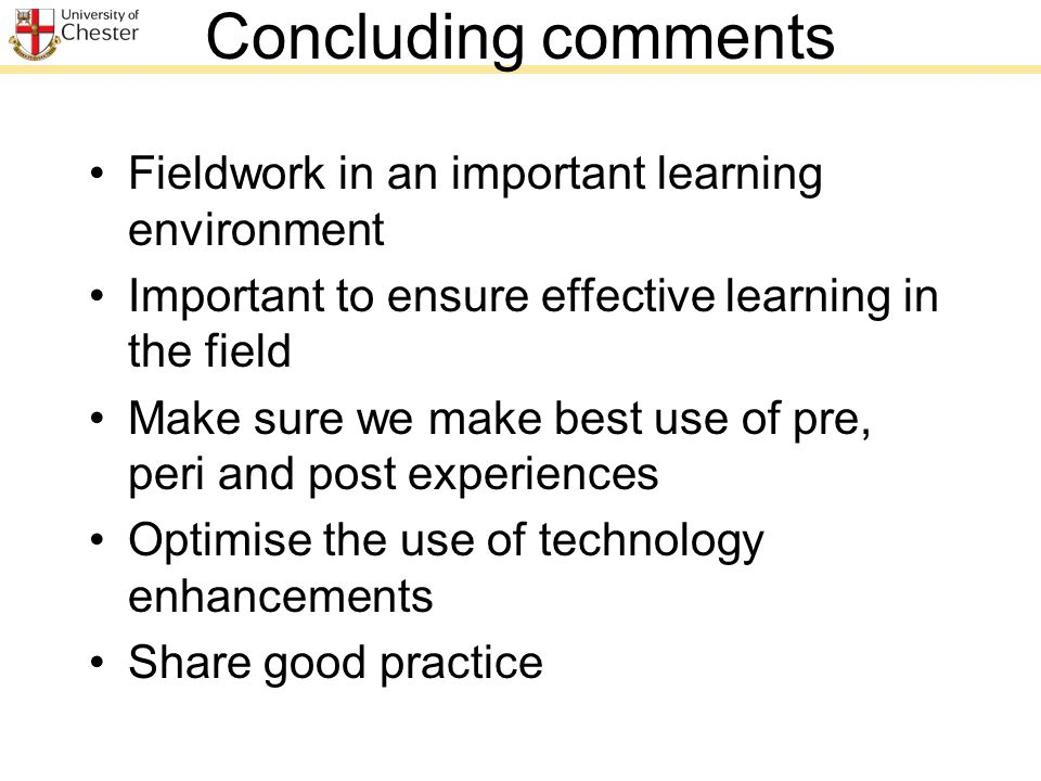 Concluding comments Fieldwork in an important learning environment Important to ensure effective learning in the field Make sure we make best use of pre, peri and post experiences Optimise the use of technology enhancements Share good practice