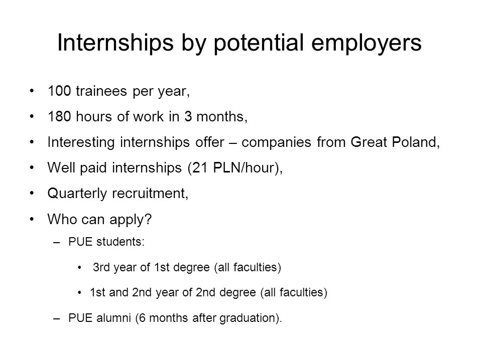 Internships by potential employers 100 trainees per year, 180 hours of work in 3 months, Interesting internships offer – companies from Great Poland, Well paid internships (21 PLN/hour), Quarterly recruitment, Who can apply.