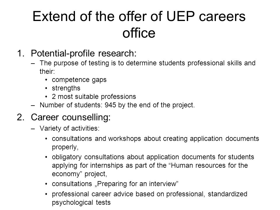 Extend of the offer of UEP careers office 1.Potential-profile research: –The purpose of testing is to determine students professional skills and their: competence gaps strengths 2 most suitable professions –Number of students: 945 by the end of the project.