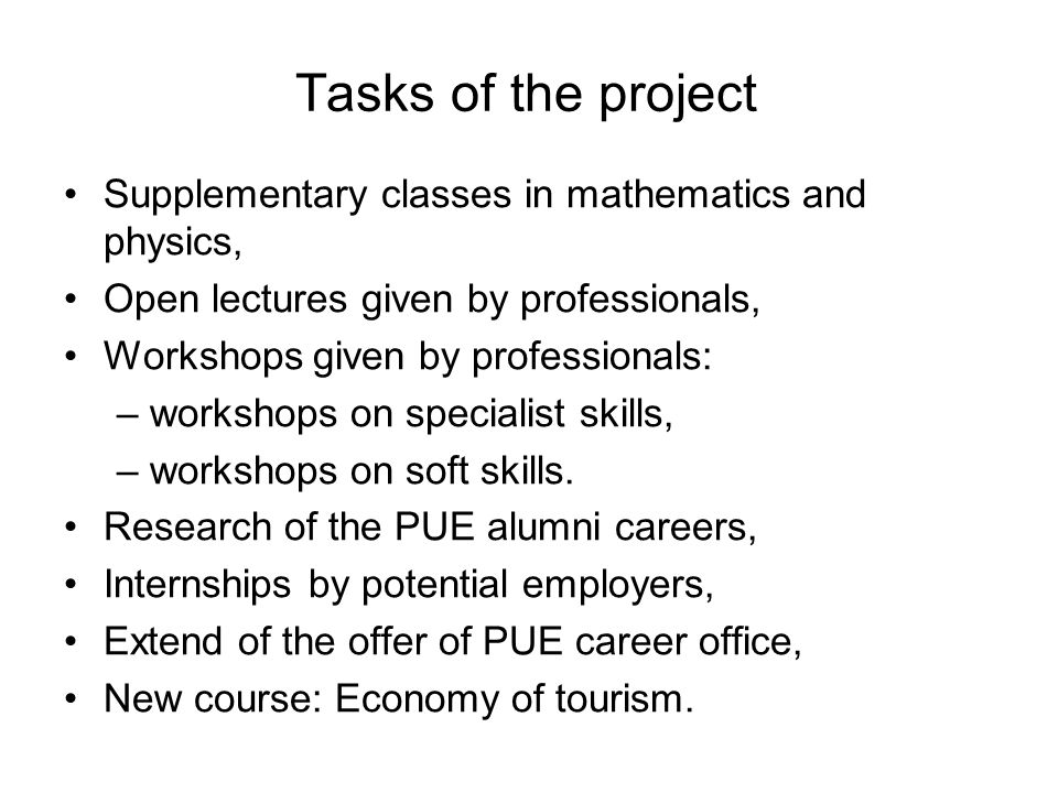 Tasks of the project Supplementary classes in mathematics and physics, Open lectures given by professionals, Workshops given by professionals: –workshops on specialist skills, –workshops on soft skills.