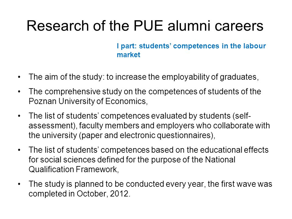 Research of the PUE alumni careers The aim of the study: to increase the employability of graduates, The comprehensive study on the competences of students of the Poznan University of Economics, The list of students competences evaluated by students (self- assessment), faculty members and employers who collaborate with the university (paper and electronic questionnaires), The list of students competences based on the educational effects for social sciences defined for the purpose of the National Qualification Framework, The study is planned to be conducted every year, the first wave was completed in October, 2012.