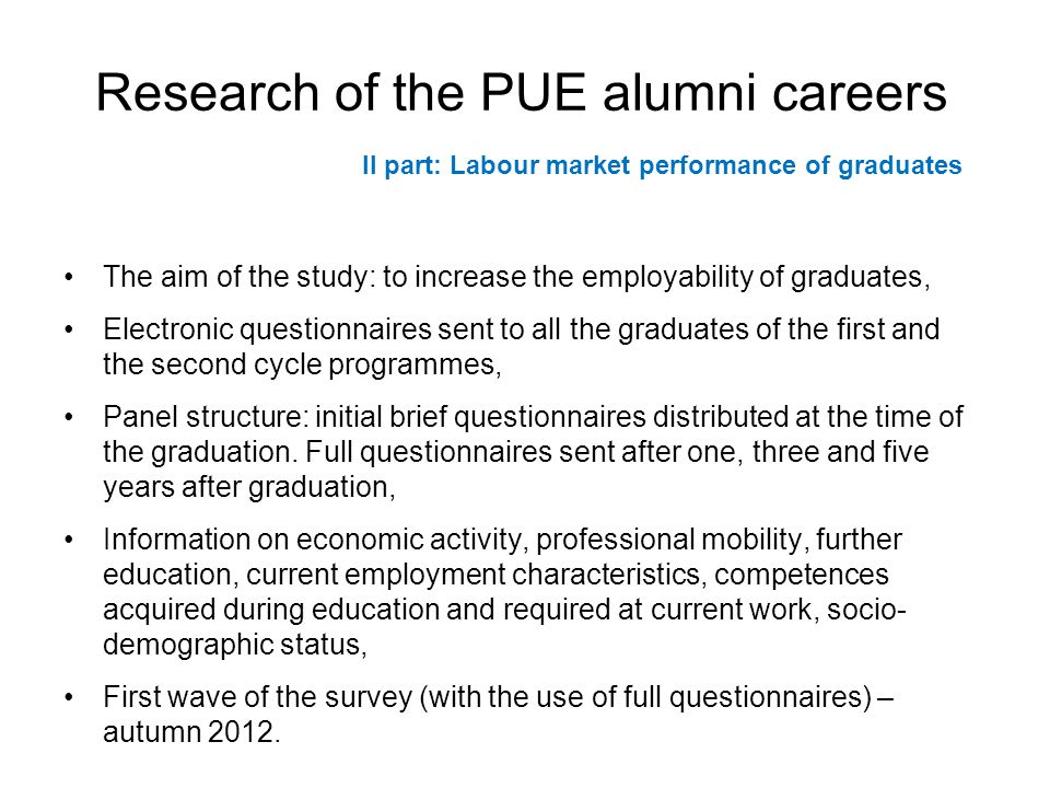 Research of the PUE alumni careers The aim of the study: to increase the employability of graduates, Electronic questionnaires sent to all the graduates of the first and the second cycle programmes, Panel structure: initial brief questionnaires distributed at the time of the graduation.
