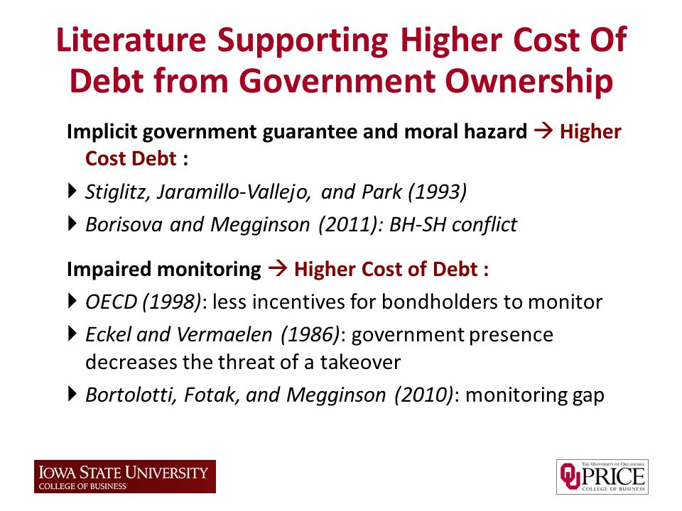 Implicit government guarantee and moral hazard Higher Cost Debt : Stiglitz, Jaramillo-Vallejo, and Park (1993) Borisova and Megginson (2011): BH-SH conflict Impaired monitoring Higher Cost of Debt : OECD (1998): less incentives for bondholders to monitor Eckel and Vermaelen (1986): government presence decreases the threat of a takeover Bortolotti, Fotak, and Megginson (2010): monitoring gap Literature Supporting Higher Cost Of Debt from Government Ownership