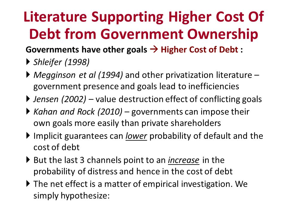 Governments have other goals Higher Cost of Debt : Shleifer (1998) Megginson et al (1994) and other privatization literature – government presence and goals lead to inefficiencies Jensen (2002) – value destruction effect of conflicting goals Kahan and Rock (2010) – governments can impose their own goals more easily than private shareholders Implicit guarantees can lower probability of default and the cost of debt But the last 3 channels point to an increase in the probability of distress and hence in the cost of debt The net effect is a matter of empirical investigation.