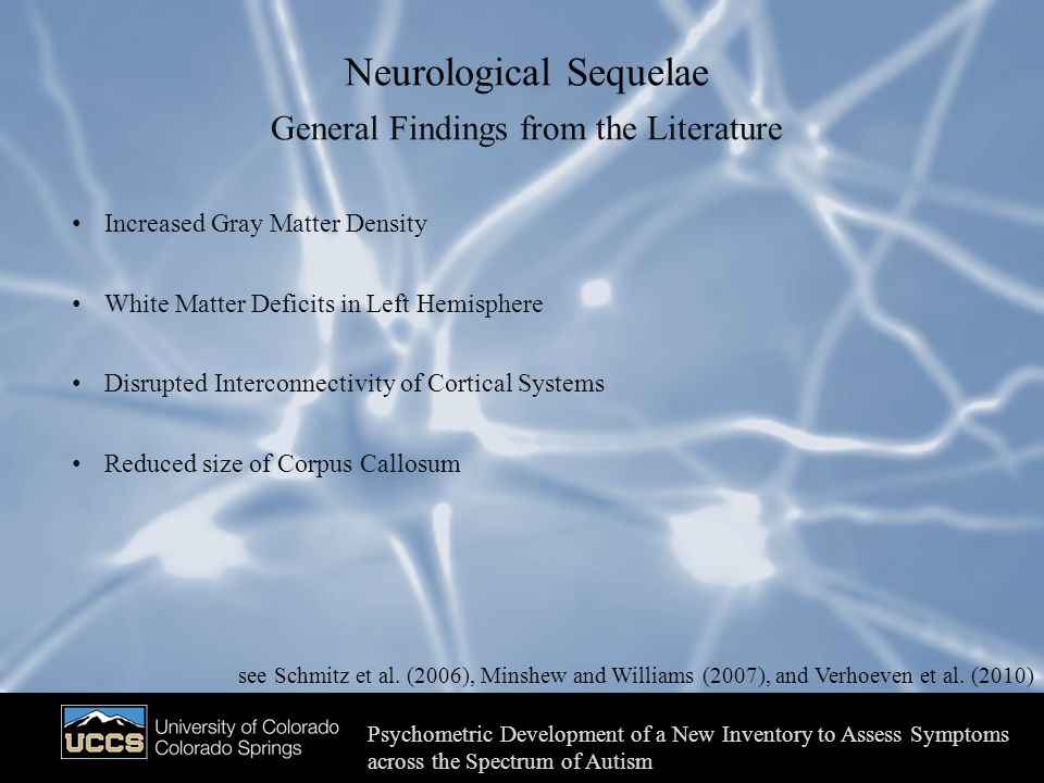 Neurological Sequelae Psychometric Development of a New Inventory to Assess Symptoms across the Spectrum of Autism General Findings from the Literature Increased Gray Matter Density White Matter Deficits in Left Hemisphere Disrupted Interconnectivity of Cortical Systems Reduced size of Corpus Callosum see Schmitz et al.