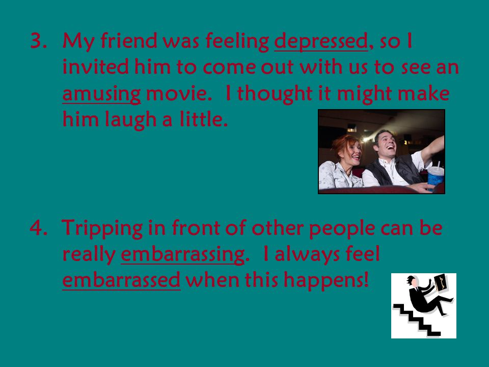 3.My friend was feeling depressed, so I invited him to come out with us to see an amusing movie.