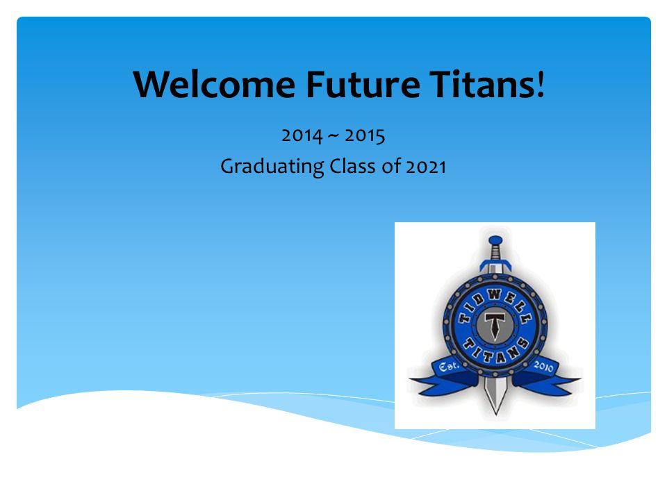 Welcome Future Titans! 2014 ~ 2015 Graduating Class of 2021