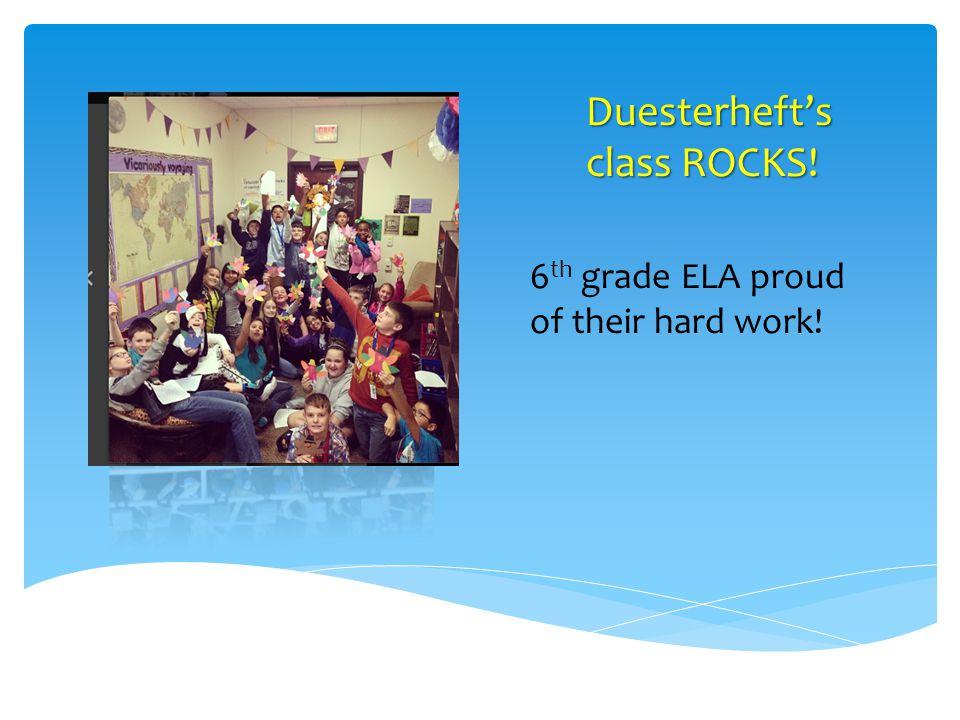 Duesterhefts class ROCKS! 6 th grade ELA proud of their hard work!