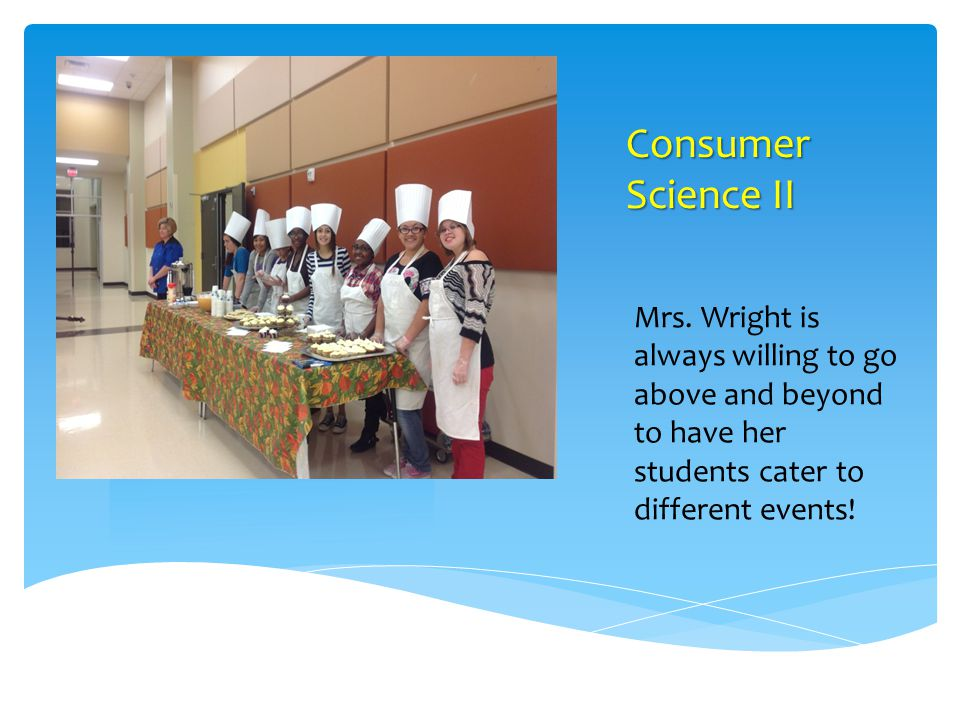 Consumer Science II Mrs. Wright is always willing to go above and beyond to have her students cater to different events!