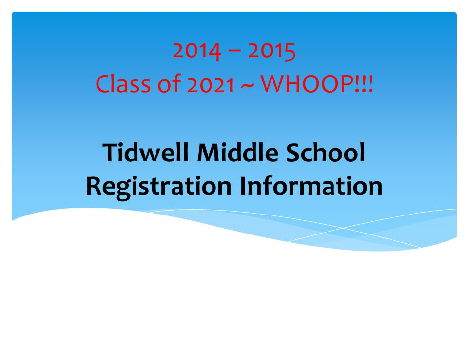 Tidwell Middle School Registration Information 2014 – 2015 Class of 2021 ~ WHOOP!!!