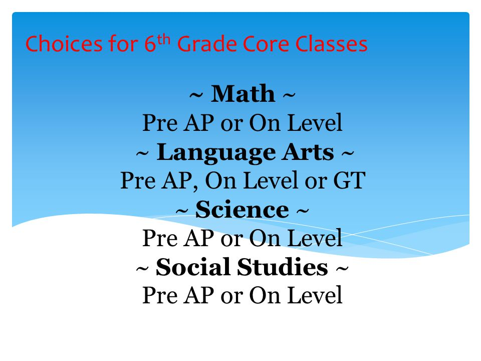 ~ Math ~ Pre AP or On Level ~ Language Arts ~ Pre AP, On Level or GT ~ Science ~ Pre AP or On Level ~ Social Studies ~ Pre AP or On Level Choices for