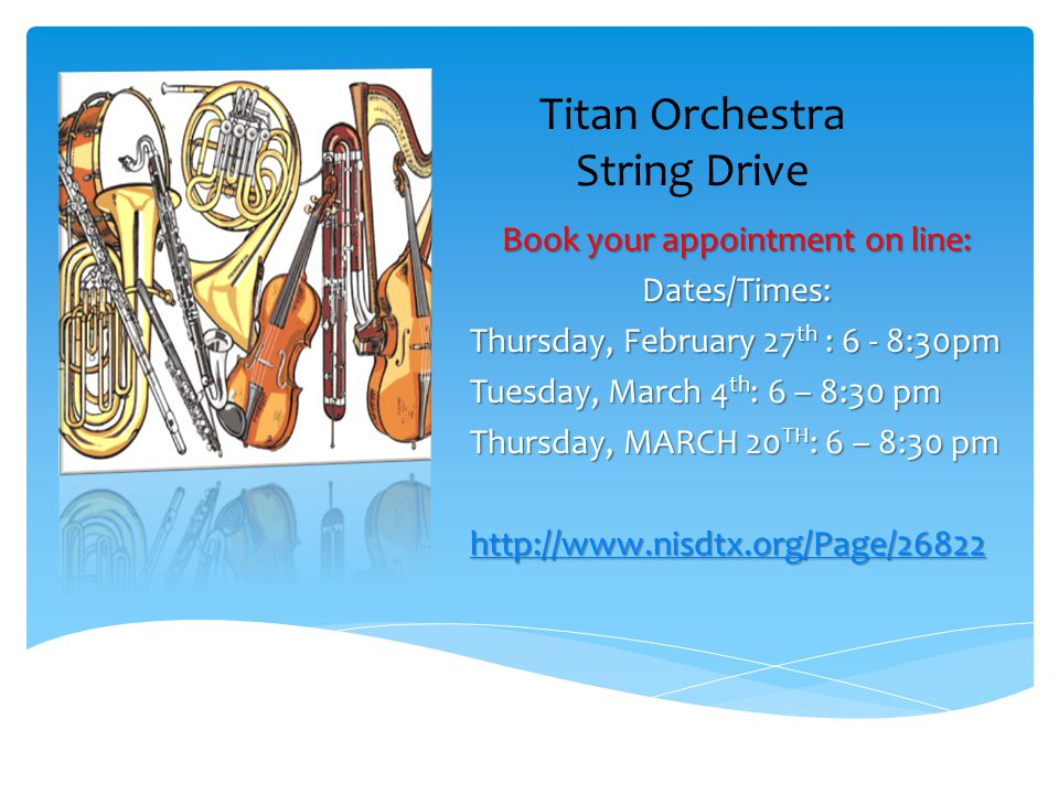 Titan Orchestra String Drive Book your appointment on line: Dates/Times: Thursday, February 27 th : 6 - 8:30pm Tuesday, March 4 th : 6 – 8:30 pm Thurs