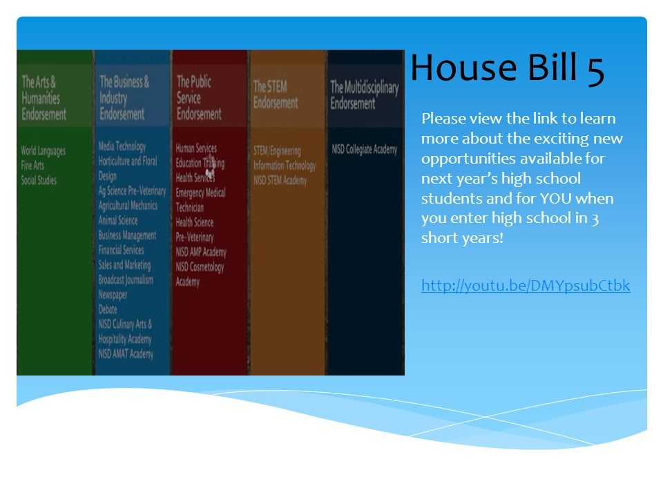 House Bill 5 Please view the link to learn more about the exciting new opportunities available for next years high school students and for YOU when yo