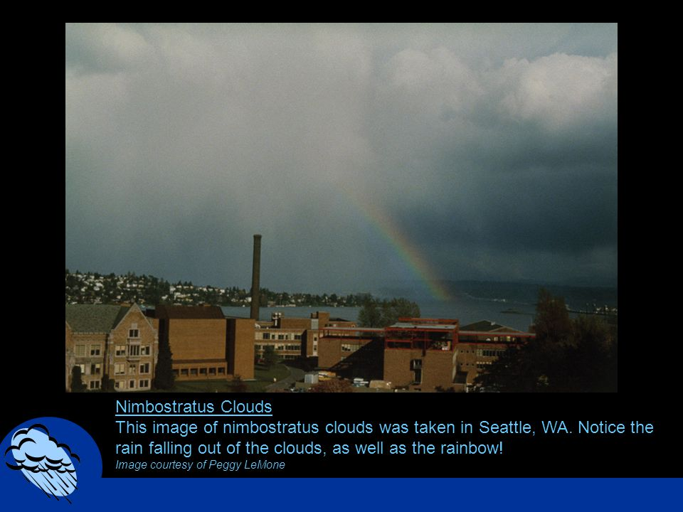 Nimbostratus Clouds This image of nimbostratus clouds was taken in Seattle, WA. Notice the rain falling out of the clouds, as well as the rainbow! Ima