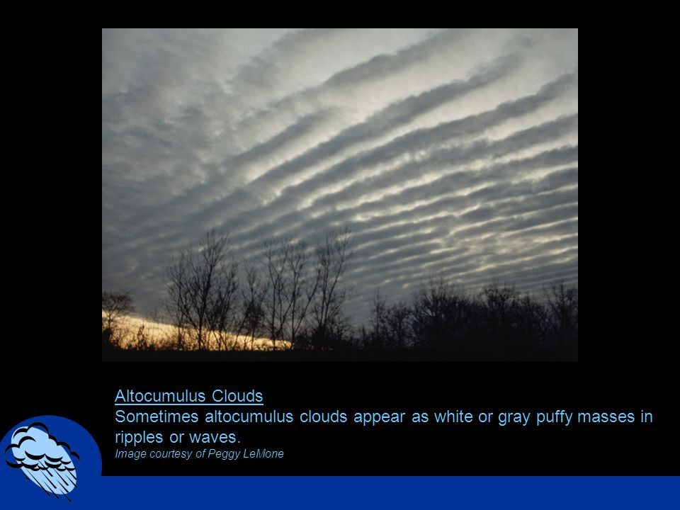 Altocumulus Clouds Sometimes altocumulus clouds appear as white or gray puffy masses in ripples or waves. Image courtesy of Peggy LeMone