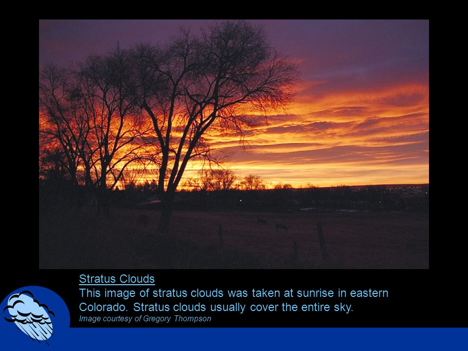 Stratus Clouds This image of stratus clouds was taken at sunrise in eastern Colorado. Stratus clouds usually cover the entire sky. Image courtesy of G