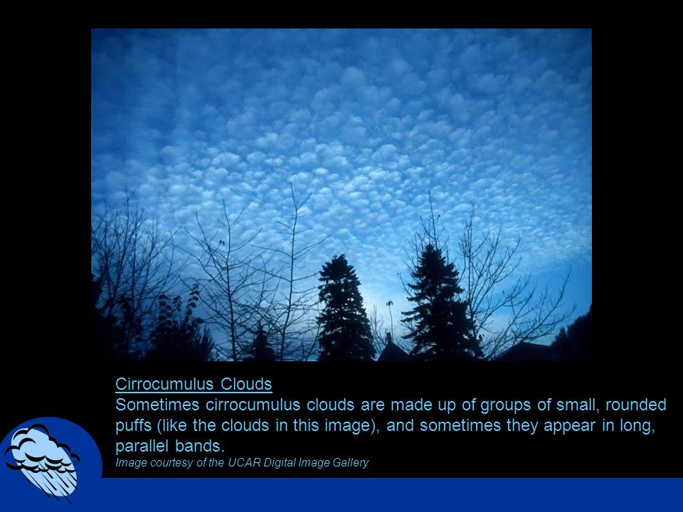 Cirrocumulus Clouds Sometimes cirrocumulus clouds are made up of groups of small, rounded puffs (like the clouds in this image), and sometimes they ap