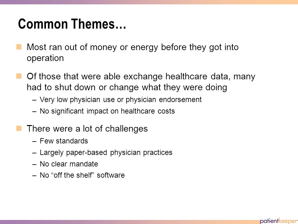 Common Themes… Most ran out of money or energy before they got into operation Of those that were able exchange healthcare data, many had to shut down or change what they were doing –Very low physician use or physician endorsement –No significant impact on healthcare costs There were a lot of challenges –Few standards –Largely paper-based physician practices –No clear mandate –No off the shelf software
