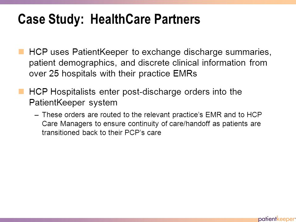 Case Study: HealthCare Partners HCP uses PatientKeeper to exchange discharge summaries, patient demographics, and discrete clinical information from over 25 hospitals with their practice EMRs HCP Hospitalists enter post-discharge orders into the PatientKeeper system –These orders are routed to the relevant practices EMR and to HCP Care Managers to ensure continuity of care/handoff as patients are transitioned back to their PCPs care