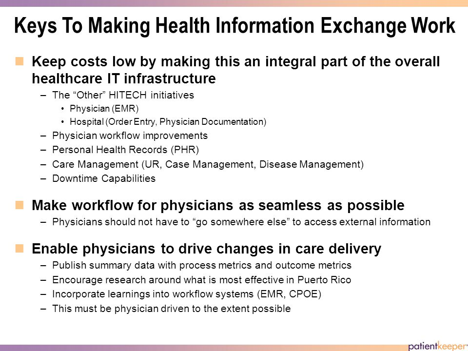 Keys To Making Health Information Exchange Work Keep costs low by making this an integral part of the overall healthcare IT infrastructure –The Other HITECH initiatives Physician (EMR) Hospital (Order Entry, Physician Documentation) –Physician workflow improvements –Personal Health Records (PHR) –Care Management (UR, Case Management, Disease Management) –Downtime Capabilities Make workflow for physicians as seamless as possible –Physicians should not have to go somewhere else to access external information Enable physicians to drive changes in care delivery –Publish summary data with process metrics and outcome metrics –Encourage research around what is most effective in Puerto Rico –Incorporate learnings into workflow systems (EMR, CPOE) –This must be physician driven to the extent possible