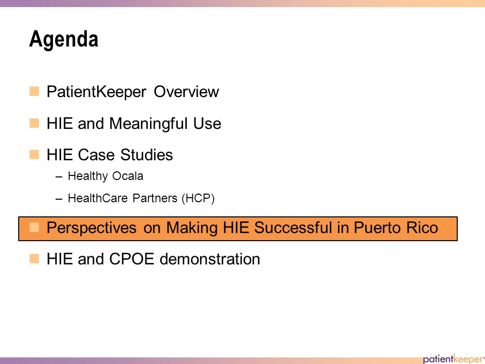 Agenda PatientKeeper Overview HIE and Meaningful Use HIE Case Studies –Healthy Ocala –HealthCare Partners (HCP) Perspectives on Making HIE Successful in Puerto Rico HIE and CPOE demonstration