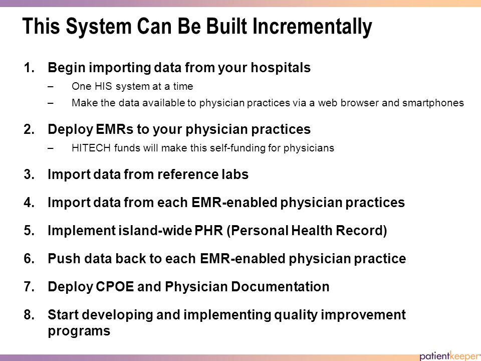 This System Can Be Built Incrementally 1.Begin importing data from your hospitals –One HIS system at a time –Make the data available to physician practices via a web browser and smartphones 2.Deploy EMRs to your physician practices –HITECH funds will make this self-funding for physicians 3.Import data from reference labs 4.Import data from each EMR-enabled physician practices 5.Implement island-wide PHR (Personal Health Record) 6.Push data back to each EMR-enabled physician practice 7.Deploy CPOE and Physician Documentation 8.Start developing and implementing quality improvement programs