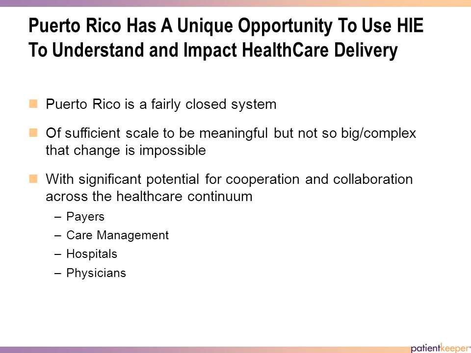 Puerto Rico Has A Unique Opportunity To Use HIE To Understand and Impact HealthCare Delivery Puerto Rico is a fairly closed system Of sufficient scale to be meaningful but not so big/complex that change is impossible With significant potential for cooperation and collaboration across the healthcare continuum –Payers –Care Management –Hospitals –Physicians