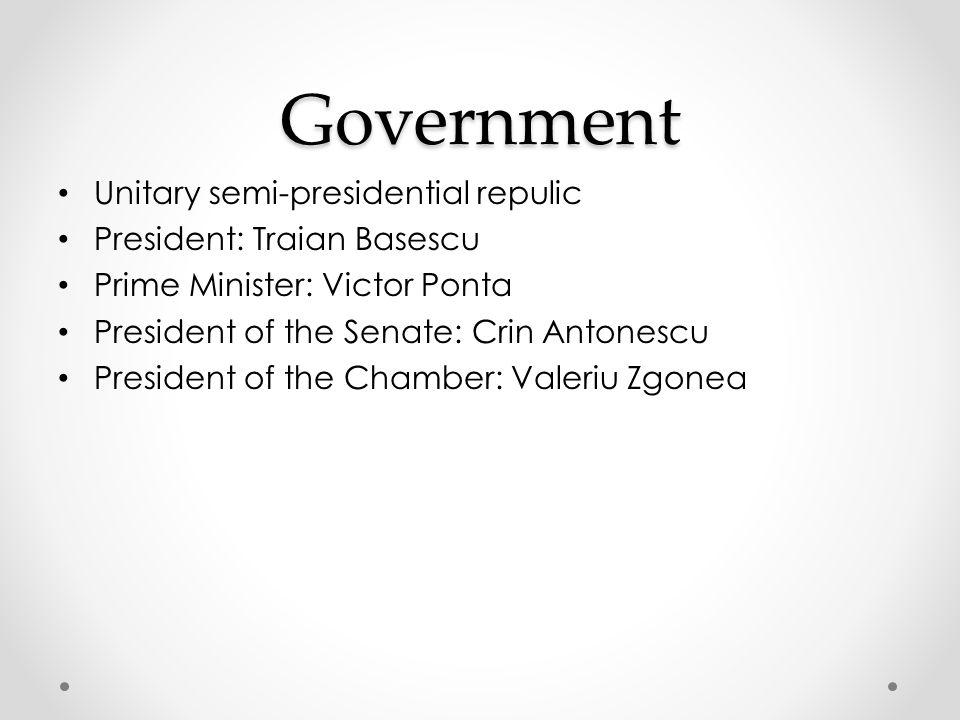 Government Unitary semi-presidential repulic President: Traian Basescu Prime Minister: Victor Ponta President of the Senate: Crin Antonescu President of the Chamber: Valeriu Zgonea