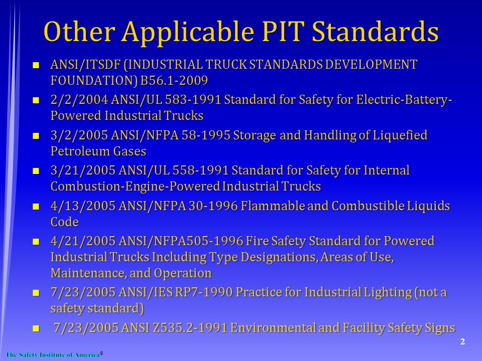 Other Applicable PIT Standards n ANSI/ITSDF ( B56.1-2009 n ANSI/ITSDF (INDUSTRIAL TRUCK STANDARDS DEVELOPMENT FOUNDATION) B56.1-2009 n 2/2/2004 ANSI/UL 583-1991 Standard for Safety for Electric-Battery- Powered Industrial Trucks n 3/2/2005 ANSI/NFPA 58-1995 Storage and Handling of Liquefied Petroleum Gases n 3/21/2005 ANSI/UL 558-1991 Standard for Safety for Internal Combustion-Engine-Powered Industrial Trucks n 4/13/2005 ANSI/NFPA 30-1996 Flammable and Combustible Liquids Code n 4/21/2005 ANSI/NFPA505-1996 Fire Safety Standard for Powered Industrial Trucks Including Type Designations, Areas of Use, Maintenance, and Operation n 7/23/2005 ANSI/IES RP7-1990 Practice for Industrial Lighting (not a safety standard) n 7/23/2005 ANSI Z535.2-1991 Environmental and Facility Safety Signs 2